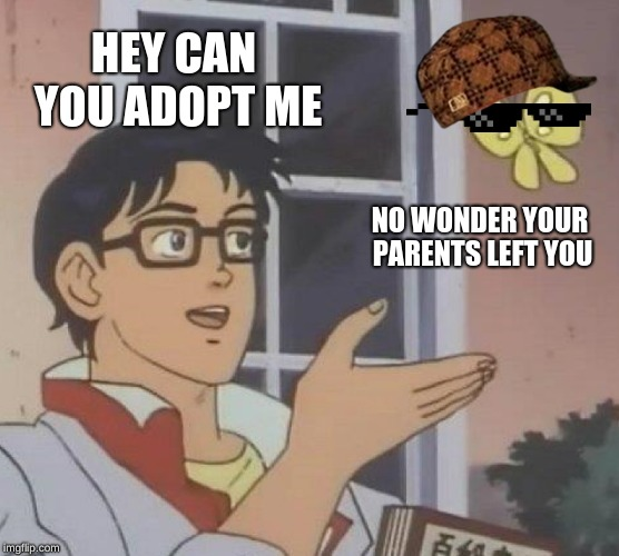 Is This A Pigeon | HEY CAN YOU ADOPT ME NO WONDER YOUR PARENTS LEFT YOU | image tagged in memes,is this a pigeon | made w/ Imgflip meme maker