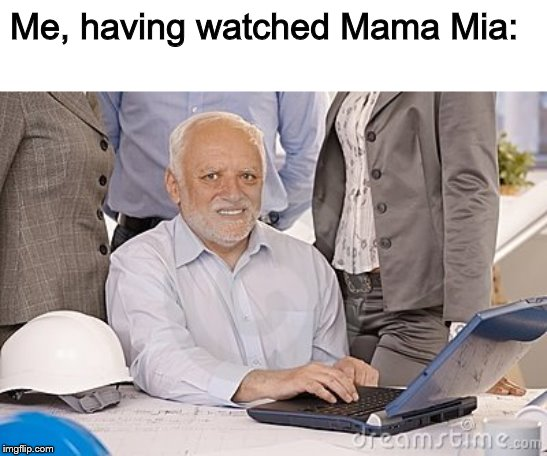 *mamma mia (don't @ me) | Me, having watched Mama Mia: | image tagged in harold's extreme internal pain,hide the pain harold,memes,mamma mia | made w/ Imgflip meme maker
