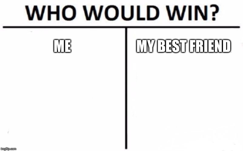 We are loving the same girl :( | ME MY BEST FRIEND | image tagged in memes,who would win,funny,funny memes,funny not funny,not funny | made w/ Imgflip meme maker