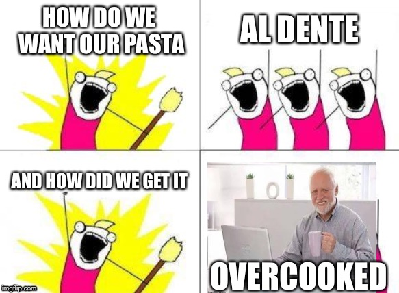 Typical | HOW DO WE WANT OUR PASTA AL DENTE AND HOW DID WE GET IT OVERCOOKED | image tagged in hide the pain harold | made w/ Imgflip meme maker
