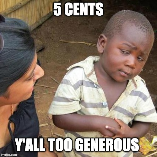 Third World Skeptical Kid Meme | 5 CENTS Y'ALL TOO GENEROUS | image tagged in memes,third world skeptical kid | made w/ Imgflip meme maker
