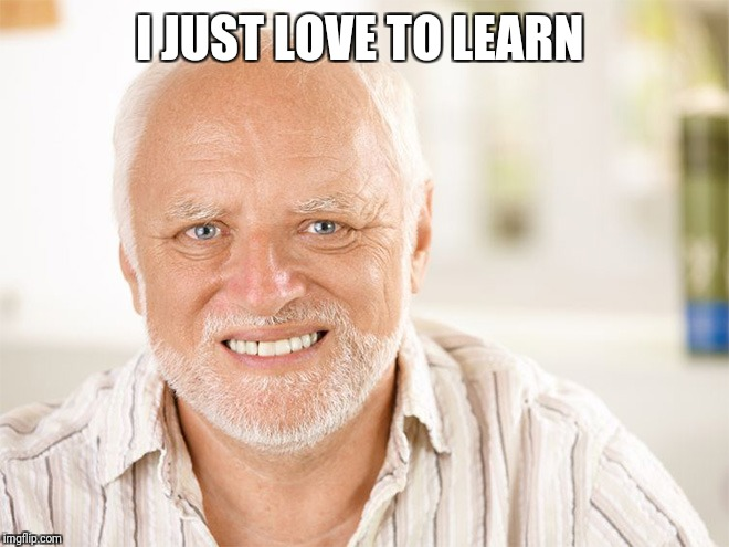 Awkward smiling old man | I JUST LOVE TO LEARN | image tagged in awkward smiling old man | made w/ Imgflip meme maker