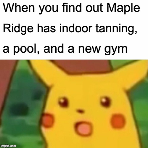 Surprised Pikachu Meme | When you find out Maple Ridge has indoor tanning, a pool, and a new gym | image tagged in memes,surprised pikachu | made w/ Imgflip meme maker