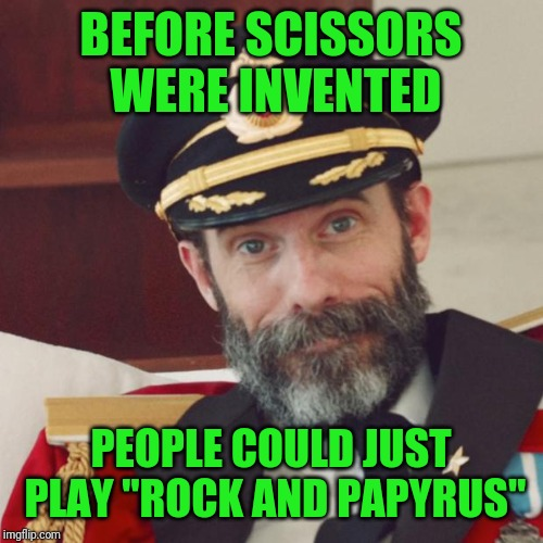 "Captain Obvious | BEFORE SCISSORS WERE INVENTED PEOPLE COULD JUST PLAY ""ROCK AND PAPYRUS"" 