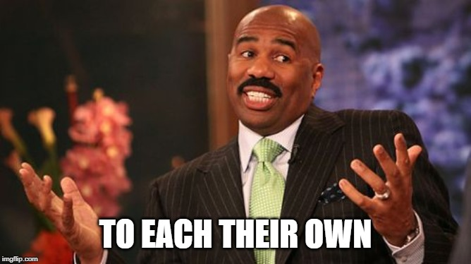 Steve Harvey Meme | TO EACH THEIR OWN | image tagged in memes,steve harvey | made w/ Imgflip meme maker