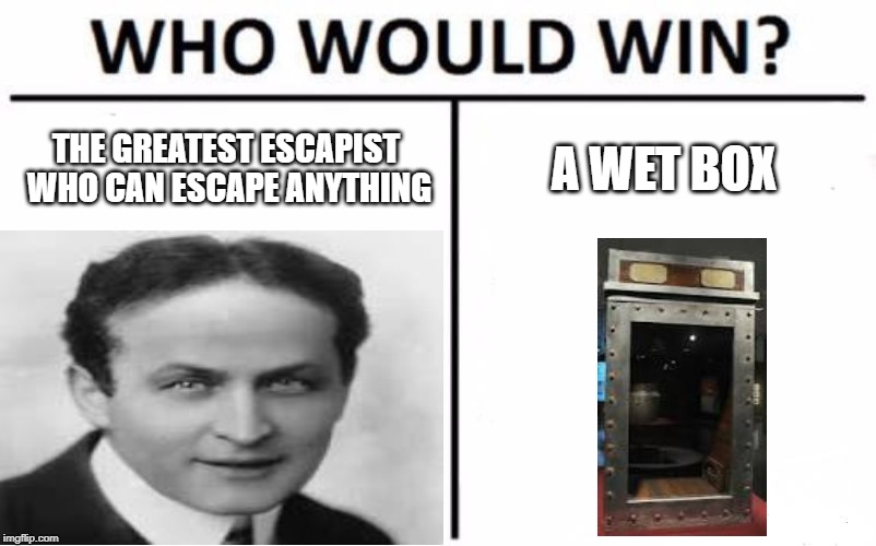 Who would win? | THE GREATEST ESCAPIST WHO CAN ESCAPE ANYTHING A WET BOX | image tagged in houdini,who would win,funny | made w/ Imgflip meme maker
