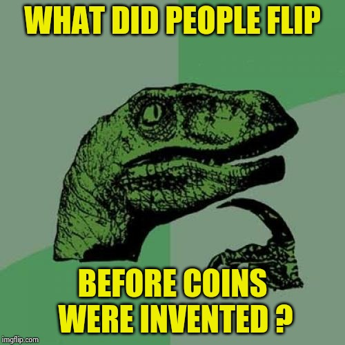 Philosoraptor Meme | WHAT DID PEOPLE FLIP BEFORE COINS WERE INVENTED ? | image tagged in memes,philosoraptor | made w/ Imgflip meme maker