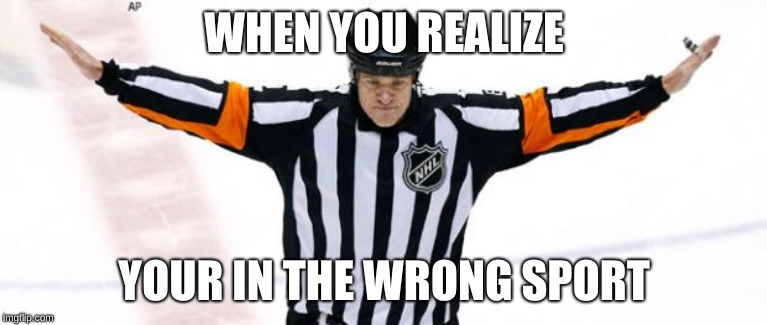 WHEN YOU REALIZE YOUR IN THE WRONG SPORT | image tagged in nhl referee | made w/ Imgflip meme maker