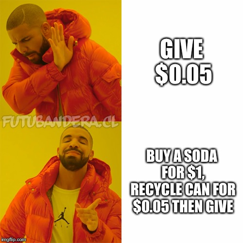 Drake Hotline Bling Meme | GIVE $0.05 BUY A SODA FOR $1, RECYCLE CAN FOR $0.05 THEN GIVE | image tagged in drake | made w/ Imgflip meme maker