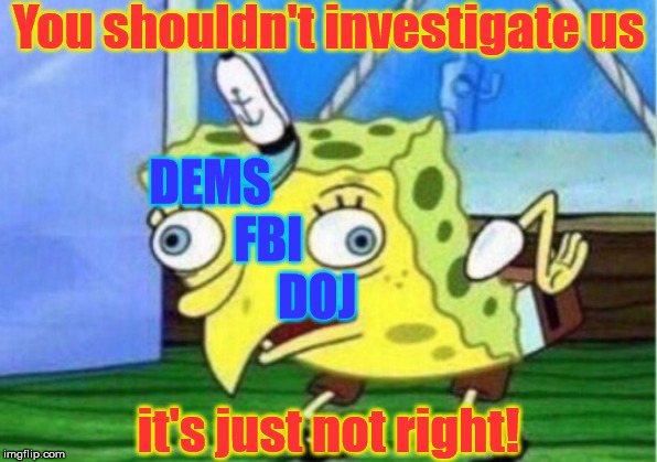 Mocking Spongebob | You shouldn't investigate us it's just not right! DEMS               FBI                  DOJ | image tagged in memes,mocking spongebob,democrats,fbi,doj,investigation | made w/ Imgflip meme maker