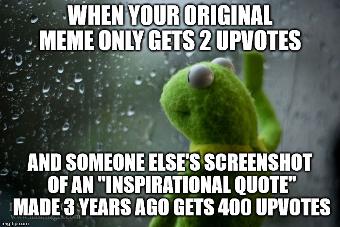 "kermit window | WHEN YOUR ORIGINAL MEME ONLY GETS 2 UPVOTES AND SOMEONE ELSE'S SCREENSHOT OF AN ""INSPIRATIONAL QUOTE"" MADE 3 YEARS AGO GETS 400 UPVOTES 