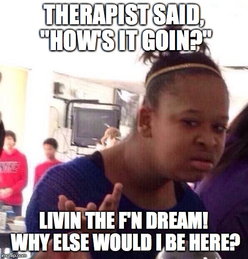 "Funny Therapy Meme |  THERAPIST SAID, ""HOW'S IT GOIN?""; LIVIN THE F'N DREAM! WHY ELSE WOULD I BE HERE? 