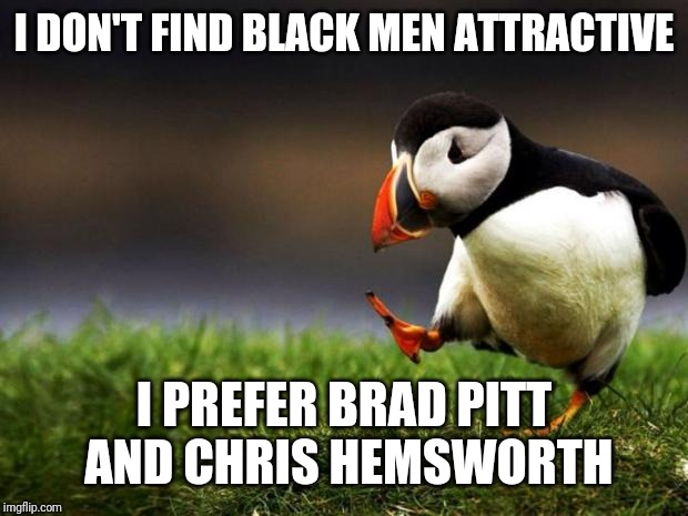 Unpopular Opinion Puffin Meme | I DON'T FIND BLACK MEN ATTRACTIVE I PREFER BRAD PITT AND CHRIS HEMSWORTH | image tagged in memes,unpopular opinion puffin | made w/ Imgflip meme maker