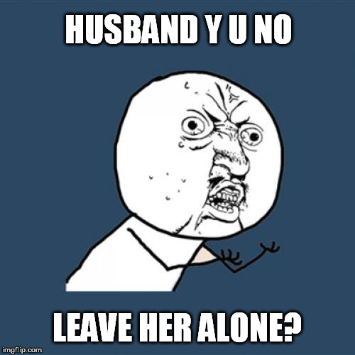 Y U No Meme | HUSBAND Y U NO LEAVE HER ALONE? | image tagged in memes,y u no | made w/ Imgflip meme maker