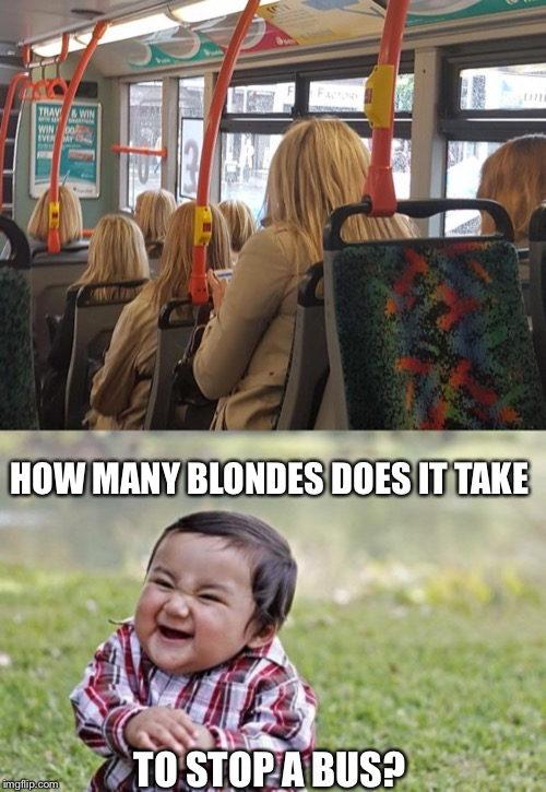 The blondes on the bus go..Oh actually they don't | Glitch Week April 8-14 a Blaze_the_Blaziken and FlamingKnuckles66 event | | HOW MANY BLONDES DOES IT TAKE TO STOP A BUS? | image tagged in memes,evil toddler,glitch week,blondes,too many,glitch | made w/ Imgflip meme maker