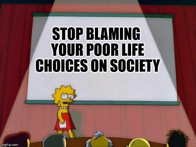 It's Your life, they're your choices |  STOP BLAMING YOUR POOR LIFE CHOICES ON SOCIETY | image tagged in lisa simpson's presentation | made w/ Imgflip meme maker