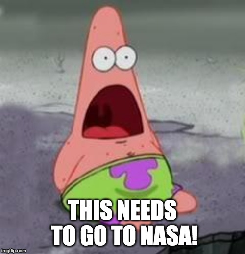 Suprised Patrick | THIS NEEDS TO GO TO NASA! | image tagged in suprised patrick | made w/ Imgflip meme maker