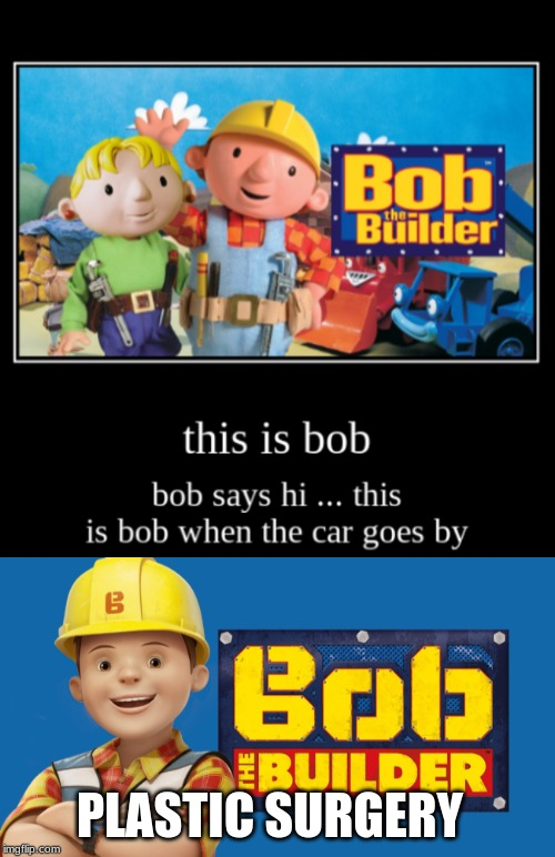 PLASTIC SURGERY | image tagged in bob the builder,this is bob,bob says hi,this is bob when the car goes by | made w/ Imgflip meme maker