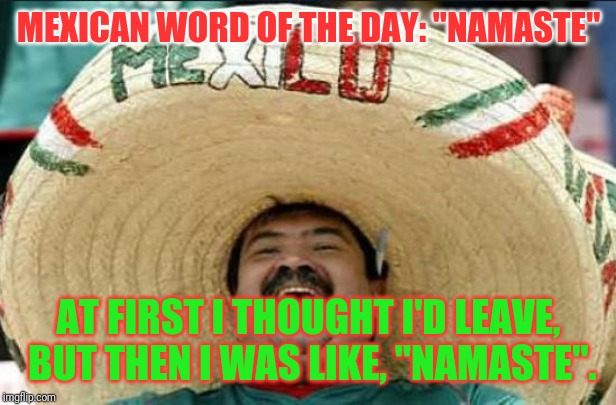 "mexican word of the day | MEXICAN WORD OF THE DAY: ""NAMASTE"" AT FIRST I THOUGHT I'D LEAVE, BUT THEN I WAS LIKE, ""NAMASTE"". 