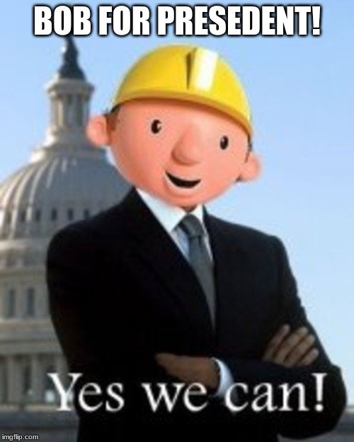 BOB FOR PRESEDENT! | image tagged in bob the builder | made w/ Imgflip meme maker
