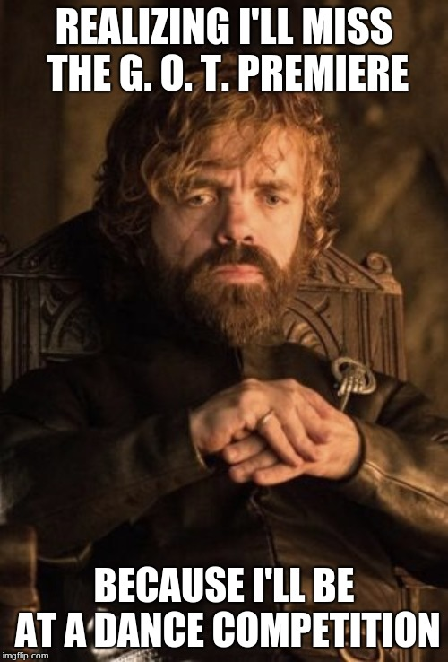REALIZING I'LL MISS THE G. O. T. PREMIERE; BECAUSE I'LL BE AT A DANCE COMPETITION | image tagged in tyrion thinking game of thrones | made w/ Imgflip meme maker