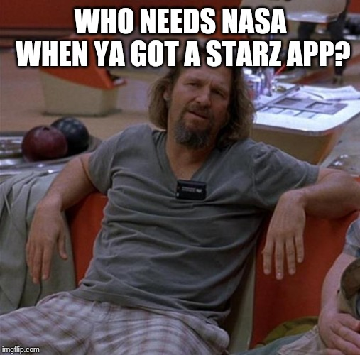 The Dude | WHO NEEDS NASA WHEN YA GOT A STARZ APP? | image tagged in the dude | made w/ Imgflip meme maker