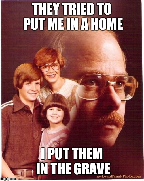 Vengeance Dad | THEY TRIED TO PUT ME IN A HOME I PUT THEM IN THE GRAVE | image tagged in memes,vengeance dad | made w/ Imgflip meme maker