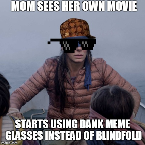 The switch from blindfold to glasses | MOM SEES HER OWN MOVIE STARTS USING DANK MEME GLASSES INSTEAD OF BLINDFOLD | image tagged in memes,bird box,popular,cool | made w/ Imgflip meme maker