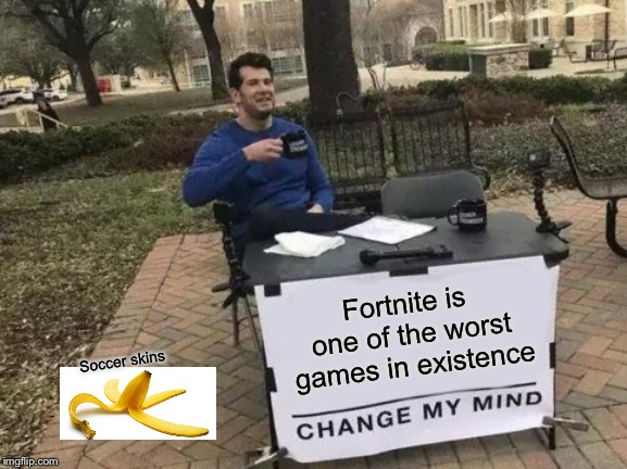 Change My Mind Meme |  Fortnite is one of the worst games in existence; Soccer skins | image tagged in memes,change my mind | made w/ Imgflip meme maker