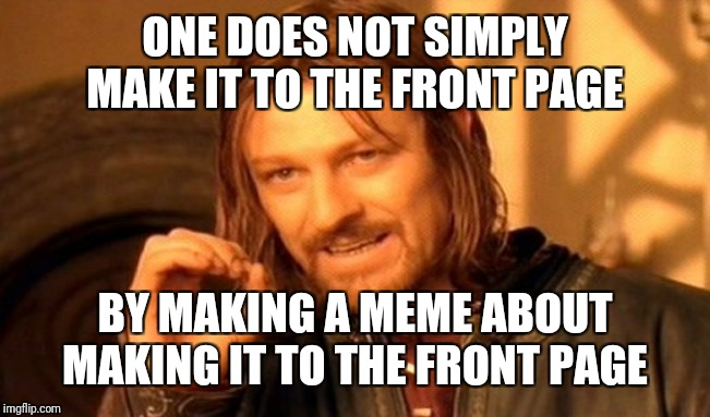 One Does Not Simply Meme | ONE DOES NOT SIMPLY MAKE IT TO THE FRONT PAGE BY MAKING A MEME ABOUT MAKING IT TO THE FRONT PAGE | image tagged in memes,one does not simply | made w/ Imgflip meme maker