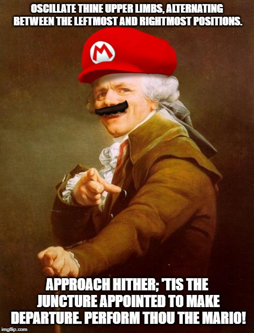Swing your arms from side to side... ;) | OSCILLATE THINE UPPER LIMBS, ALTERNATING BETWEEN THE LEFTMOST AND RIGHTMOST POSITIONS. APPROACH HITHER; 'TIS THE JUNCTURE APPOINTED TO MAKE  | image tagged in memes,mario ducreux,mario,joseph ducreux,funny,super mario | made w/ Imgflip meme maker