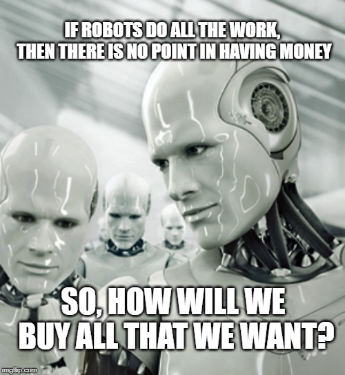 Robots Meme | IF ROBOTS DO ALL THE WORK, THEN THERE IS NO POINT IN HAVING MONEY SO, HOW WILL WE BUY ALL THAT WE WANT? | image tagged in memes,robots | made w/ Imgflip meme maker