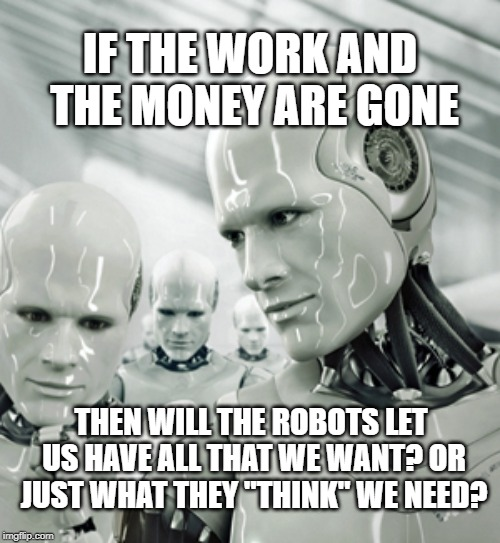 "Robots Meme | IF THE WORK AND THE MONEY ARE GONE THEN WILL THE ROBOTS LET US HAVE ALL THAT WE WANT? OR JUST WHAT THEY ""THINK"" WE NEED? 