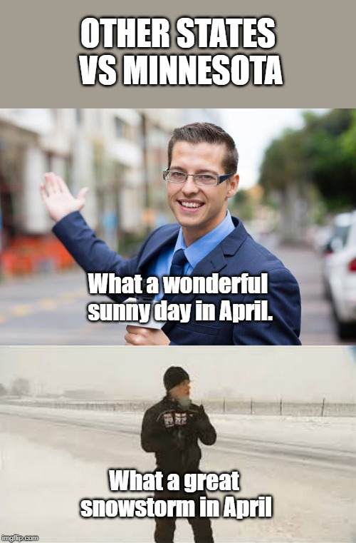 The Great Minnesota Weather |  OTHER STATES VS MINNESOTA; What a wonderful sunny day in April. What a great snowstorm in April | image tagged in this is actual weather | made w/ Imgflip meme maker