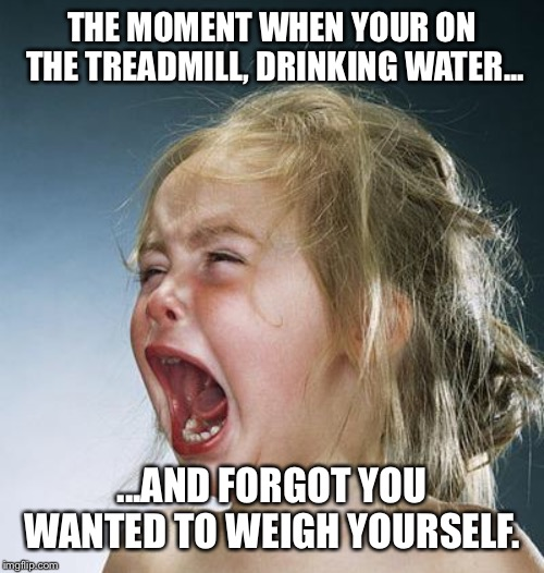little girl screaming | THE MOMENT WHEN YOUR ON THE TREADMILL, DRINKING WATER... ...AND FORGOT YOU WANTED TO WEIGH YOURSELF. | image tagged in little girl screaming | made w/ Imgflip meme maker