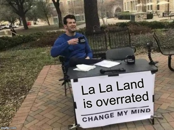 Go ahead, try and change my mind. | La La Land is overrated | image tagged in memes,change my mind,movies,la la land | made w/ Imgflip meme maker