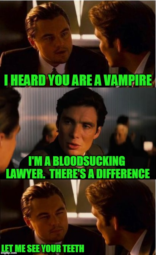 Inception Meme | I HEARD YOU ARE A VAMPIRE I'M A BLOODSUCKING LAWYER.  THERE'S A DIFFERENCE LET ME SEE YOUR TEETH | image tagged in memes,inception | made w/ Imgflip meme maker