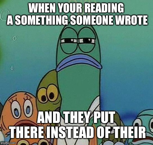 Totally me |  WHEN YOUR READING A SOMETHING SOMEONE WROTE; AND THEY PUT THERE INSTEAD OF THEIR | image tagged in spongebob,writing,grammar,for real,annoying,memes | made w/ Imgflip meme maker
