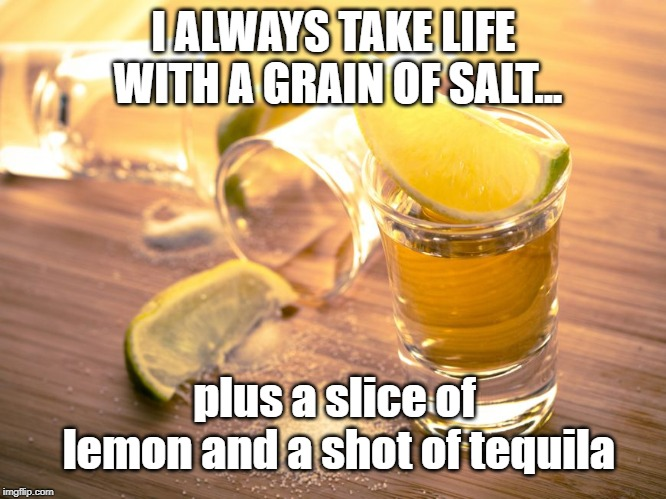 I ALWAYS TAKE LIFE WITH A GRAIN OF SALT... plus a slice of lemon and a shot of tequila | image tagged in tequila shot | made w/ Imgflip meme maker