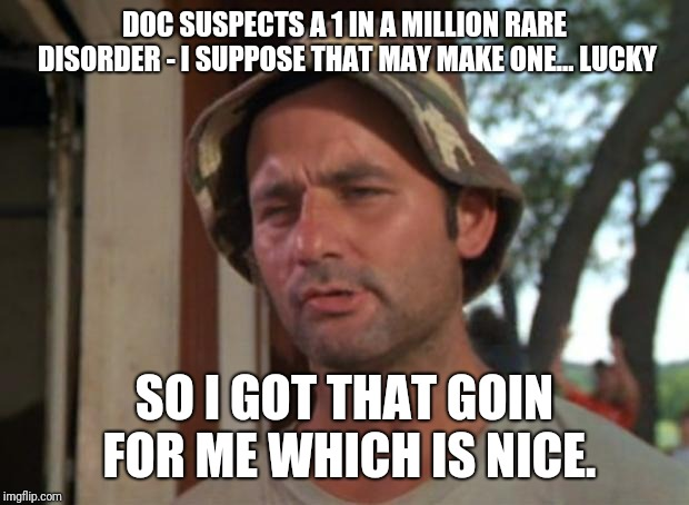 So I Got That Goin For Me Which Is Nice | DOC SUSPECTS A 1 IN A MILLION RARE DISORDER - I SUPPOSE THAT MAY MAKE ONE... LUCKY SO I GOT THAT GOIN FOR ME WHICH IS NICE. | image tagged in memes,so i got that goin for me which is nice | made w/ Imgflip meme maker