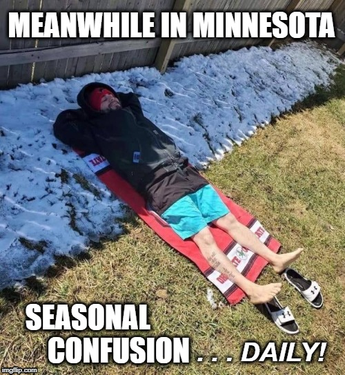 Mother Nature thinks she's FUNNY!! | MEANWHILE IN MINNESOTA SEASONAL            CONFUSION . . . DAILY! | image tagged in minnesota,weather,seasons | made w/ Imgflip meme maker