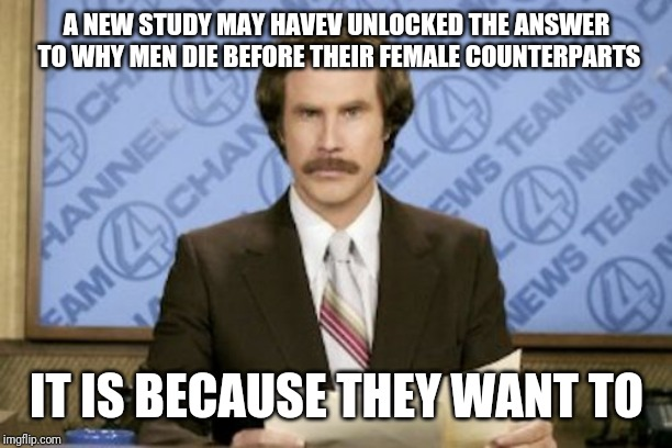 Ron Burgundy Meme | A NEW STUDY MAY HAVEV UNLOCKED THE ANSWER TO WHY MEN DIE BEFORE THEIR FEMALE COUNTERPARTS IT IS BECAUSE THEY WANT TO | image tagged in memes,ron burgundy | made w/ Imgflip meme maker