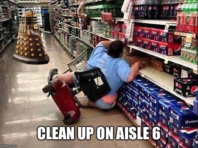 Walmart uses Robot Janitors to clean up spills | CLEAN UP ON AISLE 6 | image tagged in memes,walmart,robot janitors,exterminaaaaaate | made w/ Imgflip meme maker