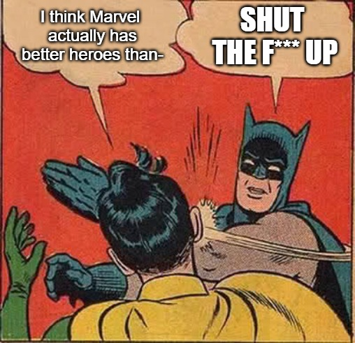 Batman Slapping Robin Meme | I think Marvel actually has better heroes than- SHUT THE F*** UP | image tagged in memes,batman slapping robin | made w/ Imgflip meme maker