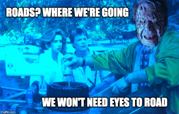 Roads? See? | ROADS? WHERE WE'RE GOING WE WON'T NEED EYES TO ROAD | image tagged in roads,eyes,back to the future,event horizon,where we're going,see | made w/ Imgflip meme maker