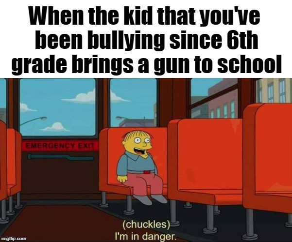 I'm in Danger + blank place above | When the kid that you've been bullying since 6th grade brings a gun to school | image tagged in i'm in danger  blank place above | made w/ Imgflip meme maker