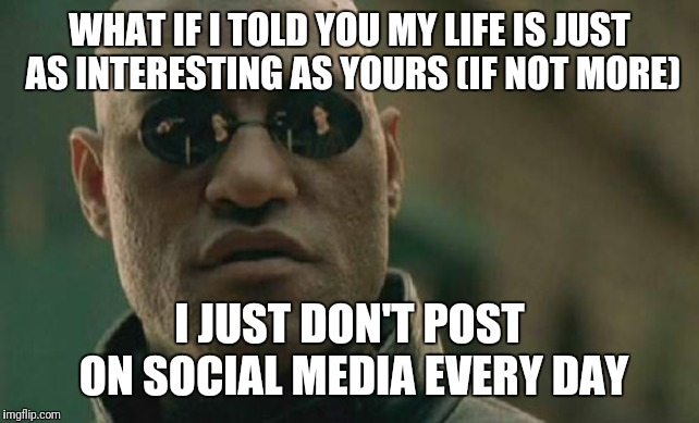 **Rolls eyes** | WHAT IF I TOLD YOU MY LIFE IS JUST AS INTERESTING AS YOURS (IF NOT MORE) I JUST DON'T POST ON SOCIAL MEDIA EVERY DAY | image tagged in memes,matrix morpheus | made w/ Imgflip meme maker