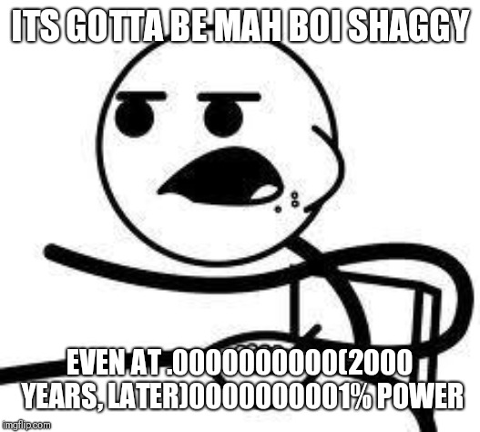 cereal guy | ITS GOTTA BE MAH BOI SHAGGY EVEN AT .0000000000(2000 YEARS, LATER)0000000001% POWER | image tagged in cereal guy | made w/ Imgflip meme maker