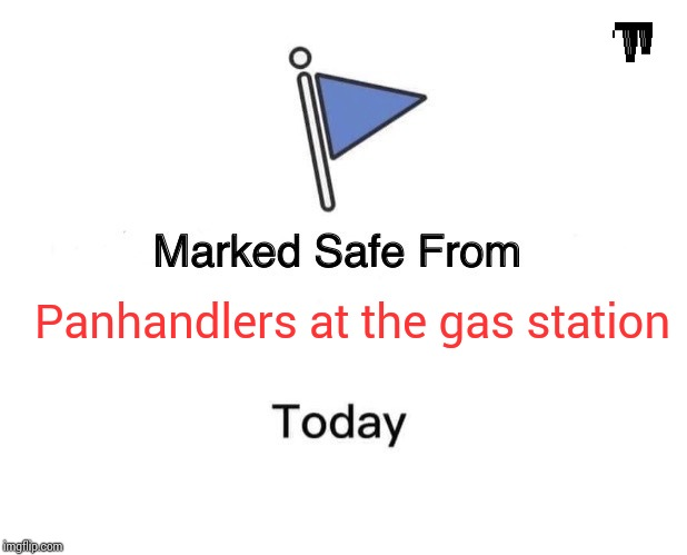 Marked Safe From Meme |  Panhandlers at the gas station | image tagged in memes,marked safe from | made w/ Imgflip meme maker