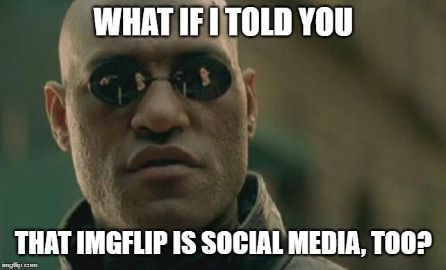 Matrix Morpheus Meme | WHAT IF I TOLD YOU THAT IMGFLIP IS SOCIAL MEDIA, TOO? | image tagged in memes,matrix morpheus | made w/ Imgflip meme maker
